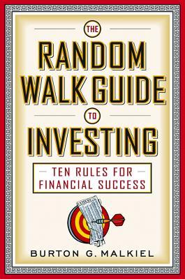 The Random Walk Guide to Investing: Ten Rules for Financial Success - Malkiel, Burton G