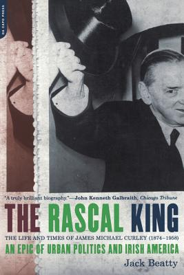 The Rascal King: The Life and Times of James Michael Curley (1874-1958) - Beatty, Jack