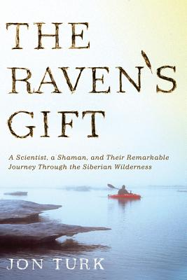The Raven's Gift: A Scientist, a Shaman, and Their Remarkable Journey Through the Siberian Wilderness - Turk, Jon