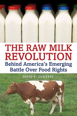 The Raw Milk Revolution: Behind America's Emerging Battle Over Food Rights - Gumpert, David E, and Salatin, Joel (Foreword by)