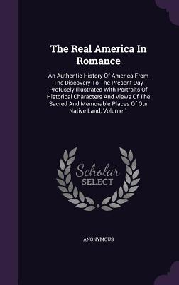The Real America in Romance: An Authentic History of America from the Discovery to the Present Day Profusely Illustrated with Portraits of Historical Characters and Views of the Sacred and Memorable Places of Our Native Land, Volume 1 - Anonymous