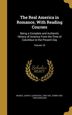 The Real America in Romance, with Reading Courses: Being a Complete and Authentic History of America from the Time of Columbus to the Present Day; Volume 10 - Musick, John R (John Roy) 1849-1901 (Creator), and Markham, Edwin 1852-1940