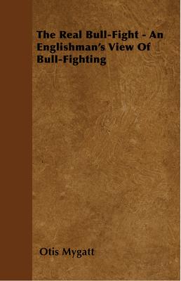 The Real Bull-Fight - An Englishman's View Of Bull-Fighting - Mygatt, Otis