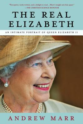 The Real Elizabeth: An Intimate Portrait of Queen Elizabeth II - Marr, Andrew