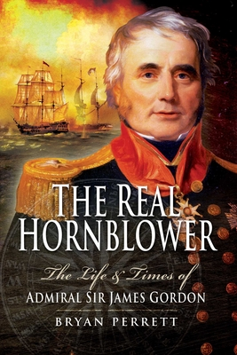 The Real Hornblower: The Life and Times of Admiral Sir James Gordon - Perrett, Bryan