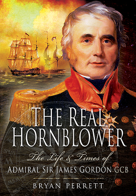 The Real Hornblower: The Life & Times of Admiral Sir James Gordon Gcb - Perrett, Bryan