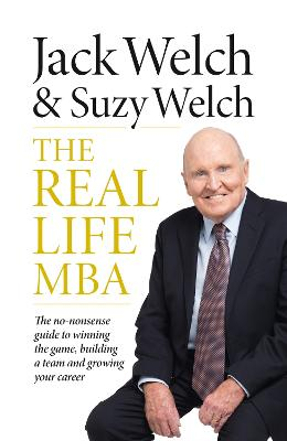 The Real-Life MBA: The No-Nonsense Guide to Winning the Game, Building a Team and Growing Your Career - Welch, Jack, and Welch, Suzy