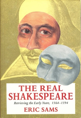 The Real Shakespeare: Retrieving the Early Years, 1564-1594 - Sams, Eric, Dr.
