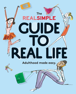 The Real Simple Guide to Real Life: Adulthood Made Easy - The Editors of Real Simple, and Van Ogtrop, Kristin (Foreword by)