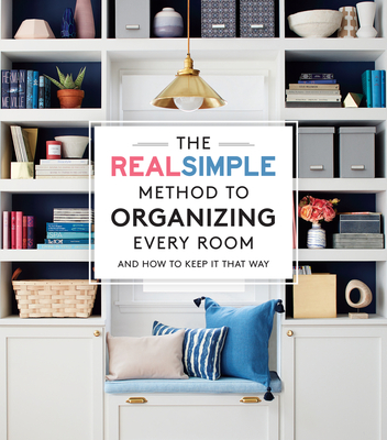 The Real Simple Method to Organizing Every Room: And How to Keep It That Way - The Editors of Real Simple