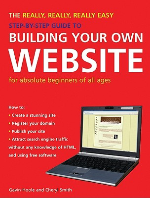 The Really, Really, Really Easy Step-By-Step Guide to Building Your Own Website: For Absolute Beginners of All Ages - Hoole, Gavin, and Smith, Cheryl