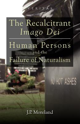 The Recalcitrant Imago Dei: Human Persons and the Failure of Naturalism - Moreland, J P