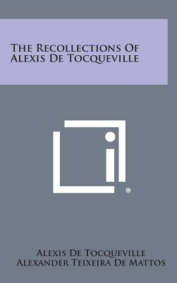 The Recollections of Alexis de Tocqueville - de Tocqueville, Alexis, and De Mattos, Alexander Teixeira