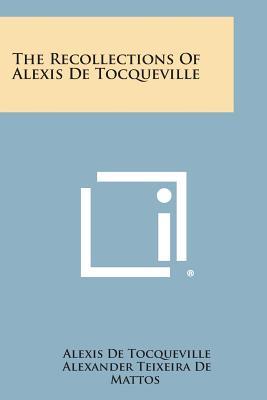 The Recollections of Alexis de Tocqueville - de Tocqueville, Alexis, and De Mattos, Alexander Teixeira