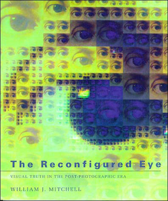 The Reconfigured Eye: Visual Truth in the Post-Photographic Era - Mitchell, William J