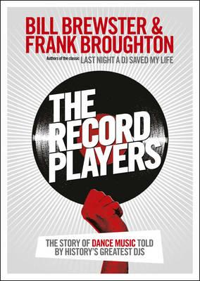 The Record Players: The story of dance music told by history's greatest DJs - Brewster, Bill, and Broughton, Frank