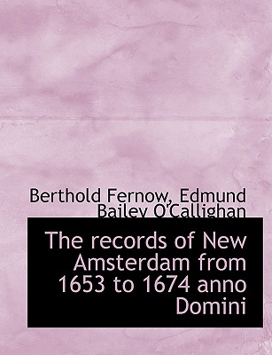 The Records of New Amsterdam from 1653 to 1674 Anno Domini - Fernow, Berthold, and O'Callighan, Edmund Bailey