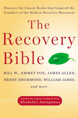 The Recovery Bible: Discover the Classic Books That Inspired the Founders of the Modern Recovery Movement--Includes the Original Landmark Work Alcoholics Anonymous - W, Bill, and Fox, Emmet, and Allen, James