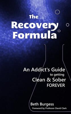 The Recovery Formula: An Addict's Guide to Getting Clean & Sober Forever - Burgess, Beth