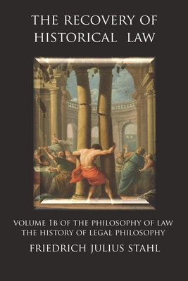 The Recovery of Historical Law: Volume 1B of the Philosophy of Law: The History of Legal Philosophy - Stahl, Friedrich Julius, and Alvarado, Ruben (Translated by)
