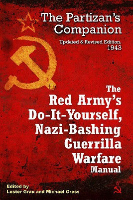 The Red Army's Do-It-Yourself Nazi-Bashing Guerrilla Warfare Manual: The Partisan's Companion, 1942 - Grau, Lester (Editor)