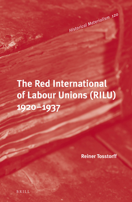 The Red International of Labour Unions (Rilu) 1920 - 1937 - Tosstorff, Reiner, and Fowkes, Ben, Professor (Translated by)