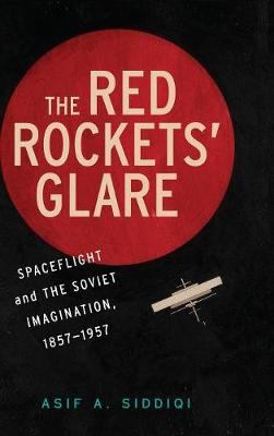 The Red Rockets' Glare: Spaceflight and the Soviet Imagination, 1857-1957 - Siddiqi, Asif A
