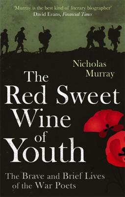The Red Sweet Wine of Youth: The Brave and Brief Lives of the War Poets - Murray, Nicholas