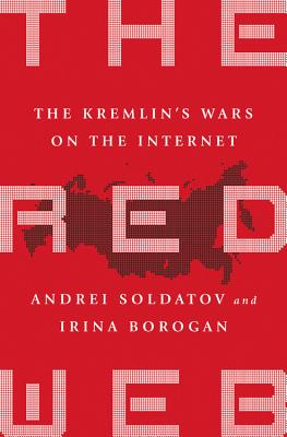 The Red Web: The Kremlin's Wars on the Internet - Soldatov, Andrei, and Borogan, Irina