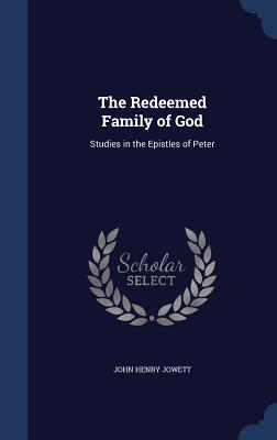 The Redeemed Family of God: Studies in the Epistles of Peter - Jowett, John Henry