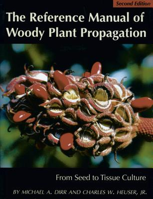 The Reference Manual of Woody Plant Propagation: From Seed to Tissue Culture - Dirr, Michael, and Heuser Jr, Charles W