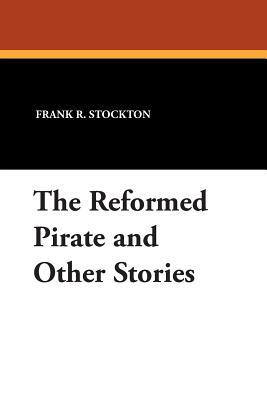 The Reformed Pirate and Other Stories - Stockton, Frank R