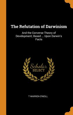 The Refutation of Darwinism: And the Converse Theory of Development; Based ... Upon Darwin's Facts - O'Neill, T Warren