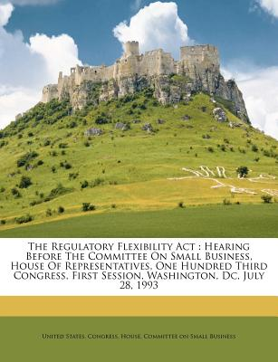 The Regulatory Flexibility ACT: Hearing Before the Committee on Small Business, House of Representatives, One Hundred Third Congress, First Session, Washington, DC, July 28, 1993 - United States Congress House Committee (Creator)