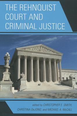 The Rehnquist Court and Criminal Justice - Smith, Christopher E. (Editor), and DeJong, Christina (Editor), and McCall, Michael (Editor)