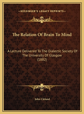 The Relation of Brain to Mind: A Lecture Delivered to the Dialectic Society of the University of Glasgow (1882) - Cleland, John