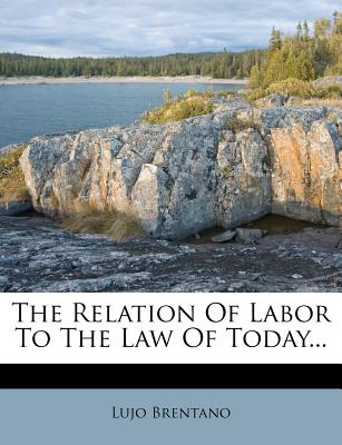 The Relation of Labor to the Law of Today... - Brentano, Lujo