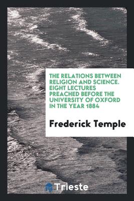 The Relations Between Religion and Science. Eight Lectures Preached Before the University of Oxford in the Year 1884 - Temple, Frederick