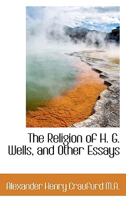 The Religion of H. G. Wells, and Other Essays - Craufurd, Alexander Henry