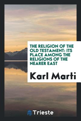 The Religion of the Old Testament: Its Place Among the Religions of the Nearer East - Marti, Karl