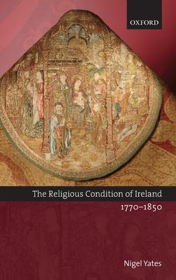 The Religious Condition of Ireland 1770-1850 - Yates, Nigel