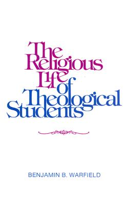 The Religious Life of Theological Students - Warfield, Benjamin Breckinridge, and Warfield