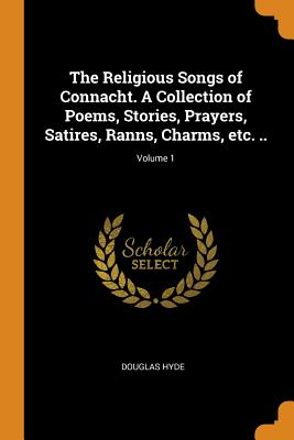The Religious Songs of Connacht. a Collection of Poems, Stories, Prayers, Satires, Ranns, Charms, Etc. ..; Volume 1 - Hyde, Douglas
