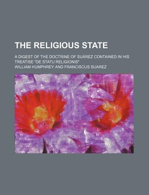 The Religious State; A Digest of the Doctrine of Suarez Contained in His Treatise de Statu Religionis - Humphrey, William