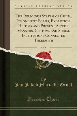 The Religious System of China, Its Ancient Forms, Evolution, History and Present Aspect, Manners, Customs and Social Institutions Connected Therewith, Vol. 5 (Classic Reprint) - Groot, Jan Jakob Maria De
