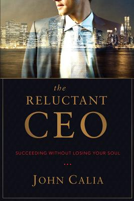 The Reluctant CEO: Succeeding Without Losing Your Soul - Calia, John