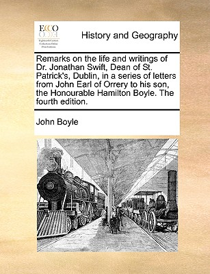 The Remarks on the Life and Writings of Dr. Jonathan Swift, Dean of St. Patrick's, Dublin, in a Series of Letters from John Earl of Orrery to His Son - Boyle, John