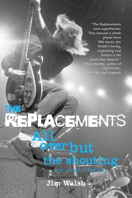 The Replacements: All Over But the Shouting: An Oral History - Walsh, Jim