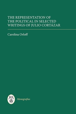 The Representation of the Political in Selected Writings of Julio Cortazar - Orloff, Carolina