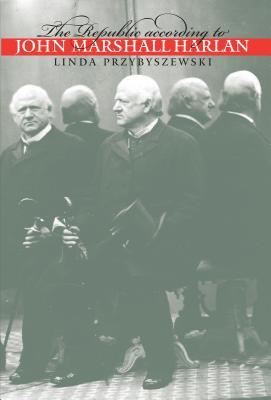 The Republic according to John Marshall Harlan - Przybyszewski, Linda